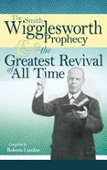 The Smith Wigglesworth Prophecy and the Greatest Revival of All Time Paperback