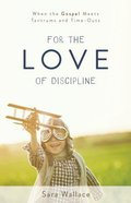 For the Love of Discipline: When the Gospel Meets Tantrums and Time-Outs Paperback