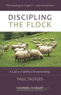 Discipling the Flock: A Call to Faithful Shepherding (Counsel For The Heart Series) Paperback