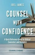 Counsel With Confidence: A Quick Reference Guide For Biblical Counselors and Disciplers Paperback