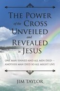 The Power of the Cross: One Man Sinned and All Men Died - Another Man Died So All Might Live Paperback