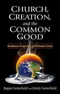 Church, Creation, and the Common Good: Guidance in An Age of Climate Crisis Paperback
