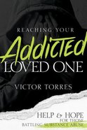 Reaching Your Addicted Loved One: Help and Hope For Those Battling Substance Abuse Paperback