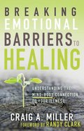 Breaking Emotional Barriers to Healing: Understanding the Mind-Body Connection to Your Illness Paperback