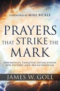 Prayers That Strike the Mark: Powerfully Targeted Intercession For Victory and Breakthrough