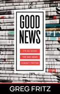 Good News: It's So Good the Bad News Doesn't Matter Paperback