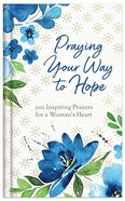 Praying Your Way to Hope: 200 Inspiring Prayers For a Woman's Heart Hardback