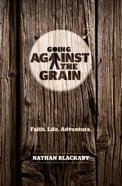 Going Against the Grain: Faith. Life. Adventure Paperback