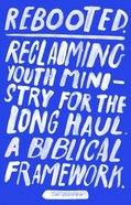Rebooted: Reclaiming Youth Ministry For the Long Haul- a Biblical Framework