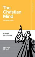 Christian Mind, The: Escaping Futility (Banner Mini-guides Series)