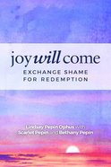 Joy Will Come: Exchange Shame For Redemptiion Paperback