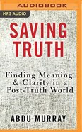 Saving Truth: Finding Meaning and Clarity in a Post-Truth World (Unabridged, Mp3) CD