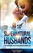 Supernatural Husbands: How to Effectively Pray For Your Husband Or Husband-To-Be