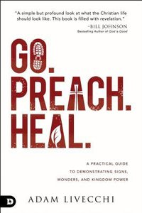 Go. Preach. Heal.: A Practical Guide to Demonstrating Signs, Wonders, and Kingdom Power