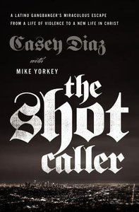 The Shot Caller: A Latino Gangbangers Miraculous Escape From a Life of Violence to a New Life in Christ
