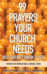 99 Prayers Your Church Needs: Prayers For Unpredictable & Unusual Times (But Doesnt Know It Yet)