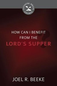How Can I Benefit From the Lords Supper? (Cultivating Biblical Godliness Series)