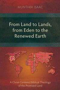 From Land to Lands, From Eden to the Renewed Earth: A Christ-Centred Biblical Theology of the Promised Land
