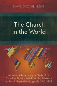 The Church in the World: A Historical-Ecclesiological Study of the Church of Uganda With Particular Reference to Post-Independence Uganda, 1962-1992