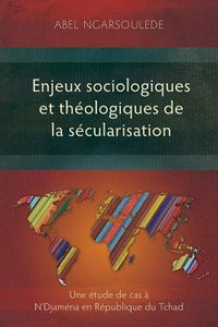 Enjeux Sociologiques Et Theologiques De La Secularisation: Une Etude De Cas a Ndjamena En Republique Du Tchad