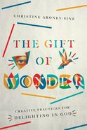 The Gift of Wonder: Creative Practices For Delighting in God Paperback