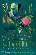Pursuing An Earthy Spirituality: C. S. Lewis and Incarnational Faith Paperback