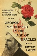 George Macdonald in the Age of Miracles: Incarnation, Doubt, and Reenchantment Paperback
