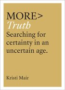 More> Truth: Searching For Surety in An Uncertain Age (More Series) Paperback