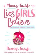A Mom's Guide to Lies Girls Believe: And the Truth That Sets Them Free Paperback