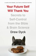 Your Future Self Will Thank You: Secrets to Self-Control From the Bible and Brain Science (A Guide For Sinners, Quitters And Procrastinators) Paperback