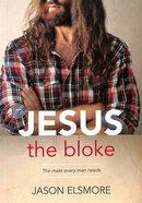 Jesus the Bloke: The Mate Every Man Needs