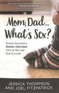 Mom, Dad... What's Sex?: Giving Your Kids a Gospel-Centered View of Sex and Our Culture Paperback