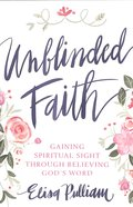 Unblinded Faith: Gaining Spiritual Sight Through Believing God's Word Paperback