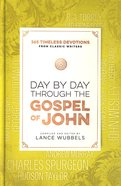 Day By Day Through the Gospel of John: 365 Timeless Devotions From Classic Writers Hardback