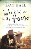 Workin' Our Way Home: The Incredible True Story of a Homeless Ex-Con and a Grieving Millionaire Thrown Together to Save Each Other