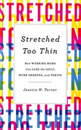Stretched Too Thin: How Working Moms Can Lose the Guilt, Work Smarter, and Thrive Hardback