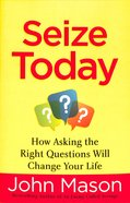 Seize Today: How Asking the Right Questions Will Change Your Life Paperback