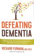 Defeating Dementia: What You Can Do to Prevent Alzheimer's and Other Forms of Dementia