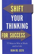 Shift Your Thinking For Success: 77 Ways to Win At Work and in Life Paperback