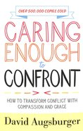 Caring Enough to Confront: How to Transform Conflict With Compassion and Grace Paperback