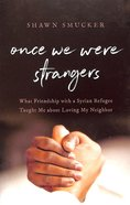 Once We Were Strangers: What Friendship With a Syrian Refugee Taught Me About Loving My Neighbor Paperback