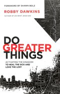 Do Greater Things: Activating the Kingdom to Heal the Sick and Love the Lost Paperback