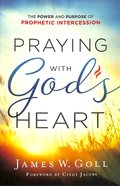 Praying With God's Heart: The Power and Purpose of Prophetic Intercession Paperback