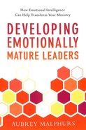 Developing Emotionally Mature Leaders: How Emotional Intelligence Can Help Transform Your Ministry Paperback
