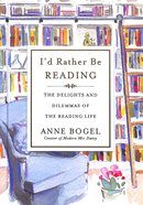 I'd Rather Be Reading: The Delights and Dilemmas of the Reading Life Hardback