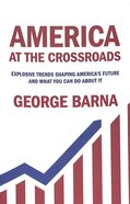 America At the Crossroads: Explosive Trends Shaping America's Future and What You Can Do About It Paperback