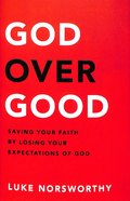 God Over Good: Saving Your Faith By Losing Your Expectations of God Hardback
