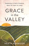 Grace in the Valley: Awakening to God's Presence When He Feels Far Away Paperback