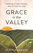 Grace in the Valley: Awakening to God's Presence When He Feels Far Away Paperback