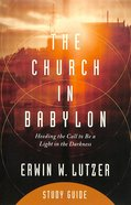 The Church in Babylon: Heeding the Call to Be a Light in the Darkness (Study Guide) Paperback